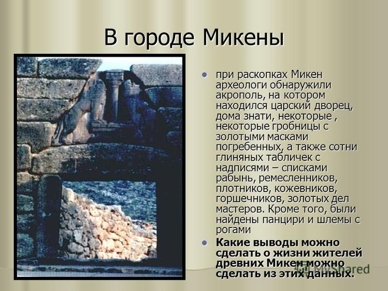 В городе Микены при раскопках Микен археологи обнаружили акрополь, на котором находился царский дворец, дома знати, некоторые, некоторые гробницы с золотыми масками погребенных, а также сотни глиняных табличек с надписями – списками рабынь, ремесленн