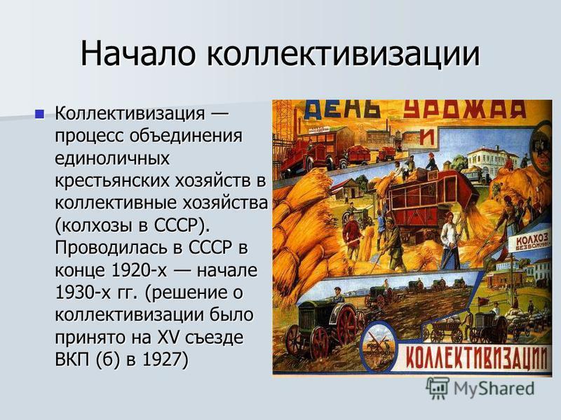 Начало коллективизации Коллективизация процесс объединения единоличных крестьянских хозяйств в коллективные хозяйства (колхозы в СССР). Проводилась в СССР в конце 1920-х начале 1930-х гг. (решение о коллективизации было принято на XV съезде ВКП (б) в