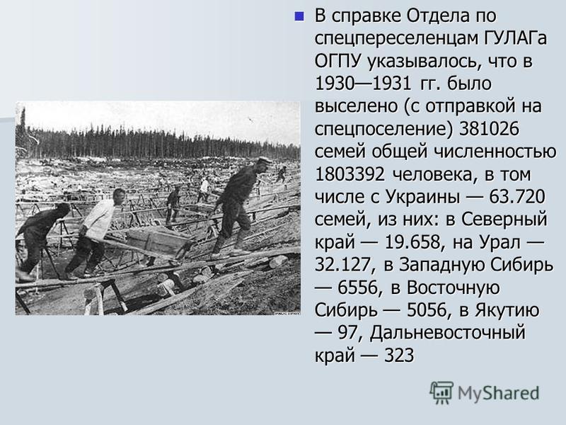 В справке Отдела по спецпереселенцам ГУЛАГа ОГПУ указывалось, что в 19301931 гг. было выселено (с отправкой на спецпоселение) 381026 семей общей численностью 1803392 человека, в том числе c Украины 63.720 семей, из них: в Северный край 19.658, на Ура