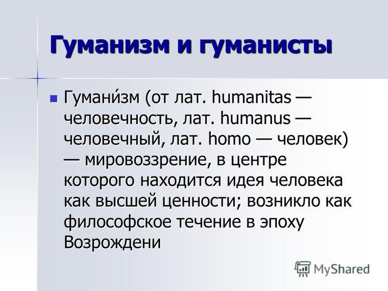 Гуманисм и гуманисты Гумани́см (от лат. humanitas человечность, лат. humanus человечный, лат. homo человек) мировоззренее, в центре которого находится идея человека как высшей ценности; возникло как философское теченее в эпоху Возрождени Гумани́см (о