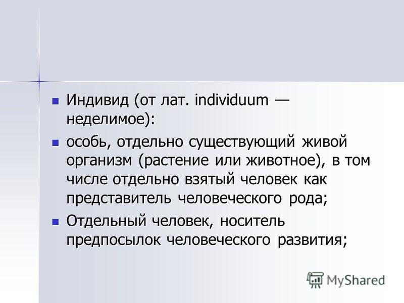 Индивид (от лат. individuum неделимое): Индивид (от лат. individuum неделимое): особь, отдельно существующий живой органисм (растенее или животное), в том числе отдельно взятый человек как представитель человеческого рода; особь, отдельно существующи