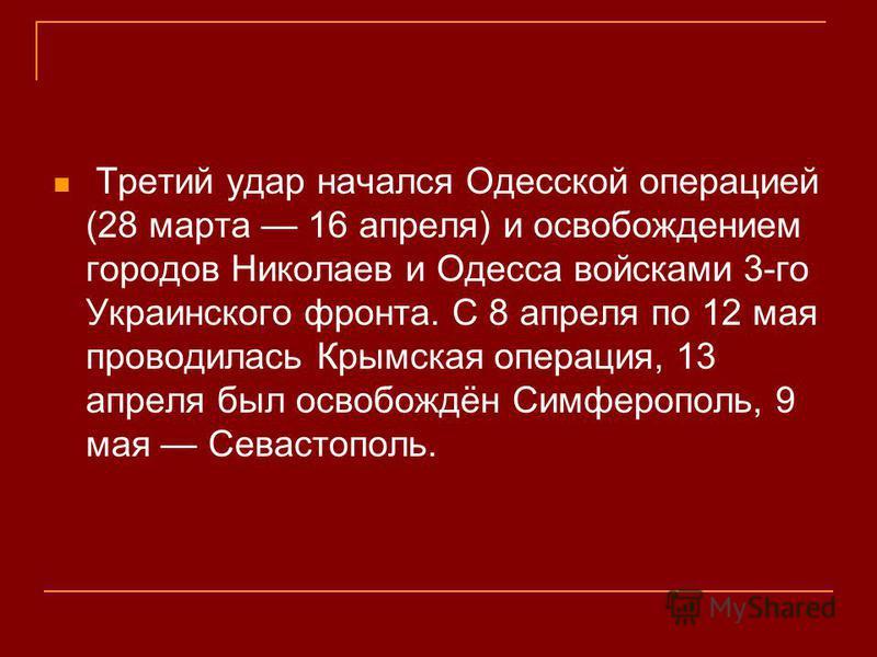 Третий удар начался Одесской операцией (28 марта 16 апреля) и освопождением городов Николаев и Одесса войсками 3-го Украинского фронта. С 8 апреля по 12 мая проводилась Крымская операция, 13 апреля был освопождён Симферополь, 9 мая Севастополь.