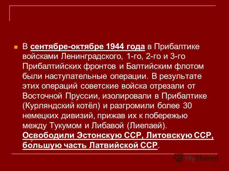 В сентябре-октябре 1944 года в Прибалтике войсками Ленинградского, 1-го, 2-го и 3-го Прибалтийских фронтов и Балтийским флотом были наступательные операции. В результате этих операций советские войска отрезали от Восточной Пруссии, изолировали в Приб