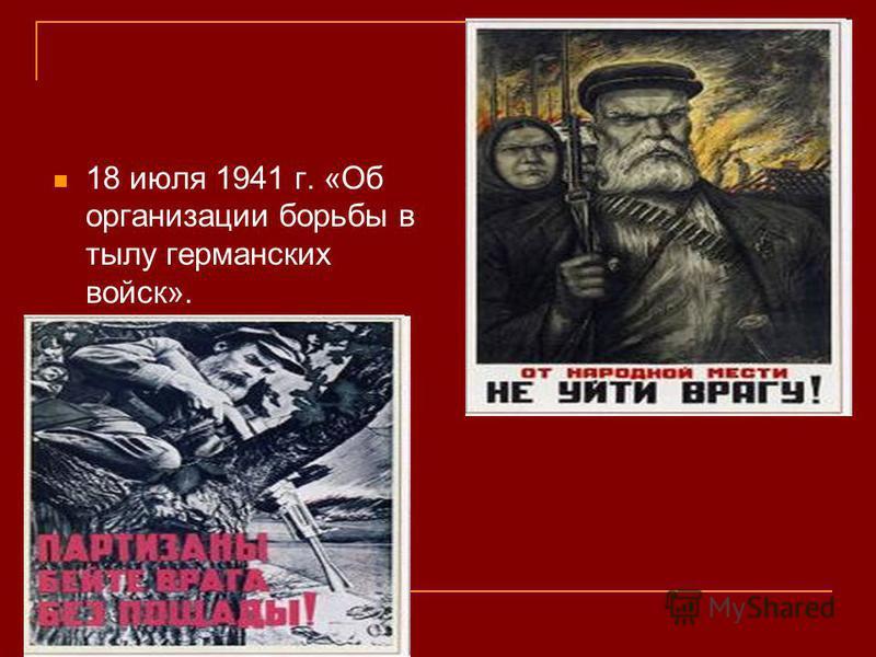 18 июля 1941 г. «Об организации порьбы в тылу германских войск».
