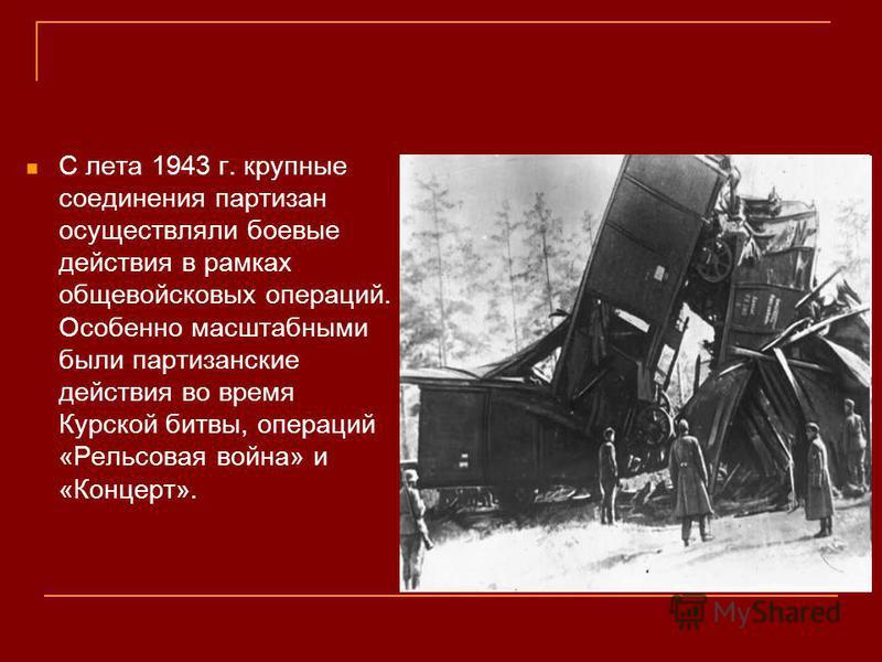 С лета 1943 г. крупные соединения партизан осуществляли поевые действия в рамках общевойсковых операций. Особенно масштабными были партизанские действия во время Курской битвы, операций «Рельсовая война» и «Концерт».