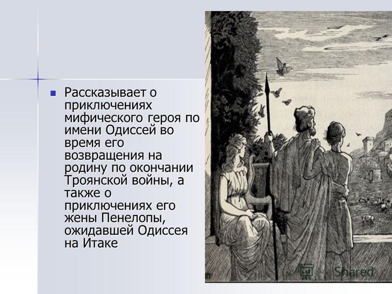 Рассказывает о приключениях мифического героя по имени Одиссей во время его возвращения на родину по окончании Троянской войны, а также о приключениях его жены Пенелопы, ожидавшей Одиссея на Итаке Рассказывает о приключениях мифического героя по имен