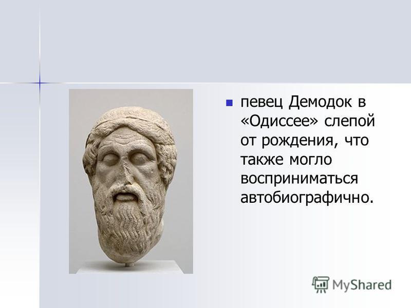 певец Демодок в «Одиссее» слепой от рождения, что также могло восприниматься автобиографичнойй. певец Демодок в «Одиссее» слепой от рождения, что также могло восприниматься автобиографичнойй.