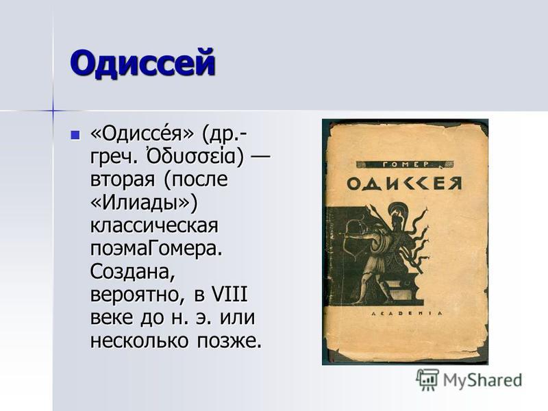 Одиссей «Одиссе́я» (др.- греч. δυσσεία) вторая (после «Илиады») классическая поэма Гомера. Создана, вероятно, в VIII веке до н. э. или несколько позже. «Одиссе́я» (др.- греч. δυσσεία) вторая (после «Илиады») классическая поэма Гомера. Создана, вероят