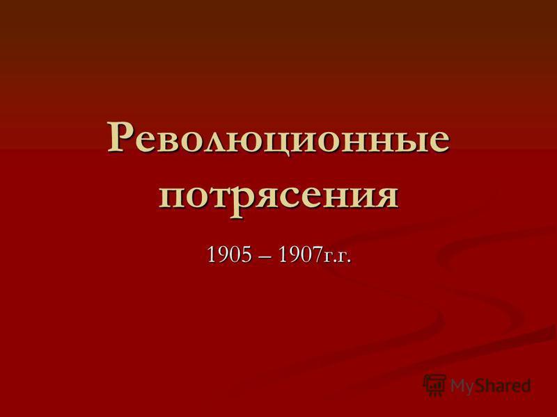 Революционные потрясения 1905 – 1907 г.г.