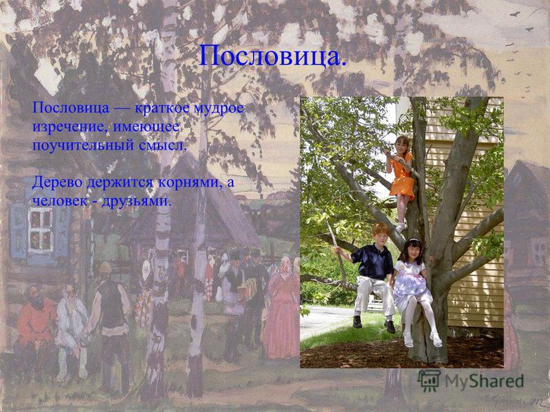 Пословица. Пословица краткое мудрое изречение, имеющее поучительный смысл. Дерево держится корнями, а человек - друзьями.