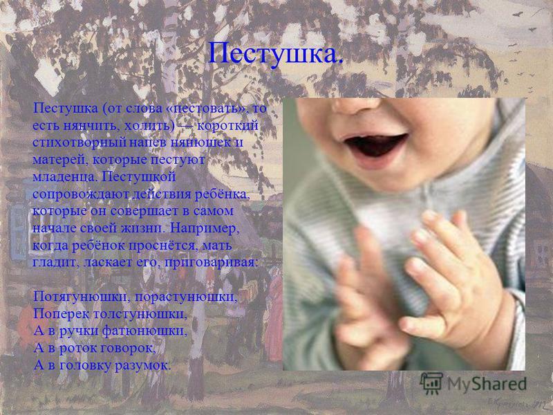Пестушка. Пестушка (от слова «пестовать», то есть нянчить, холить) короткий стихотворный напев нянюшек и матерей, которые пестуют младенца. Пестушкой сопровождают действия ребёнка, которые он совершает в самом начале своей жизни. Например, когда ребё