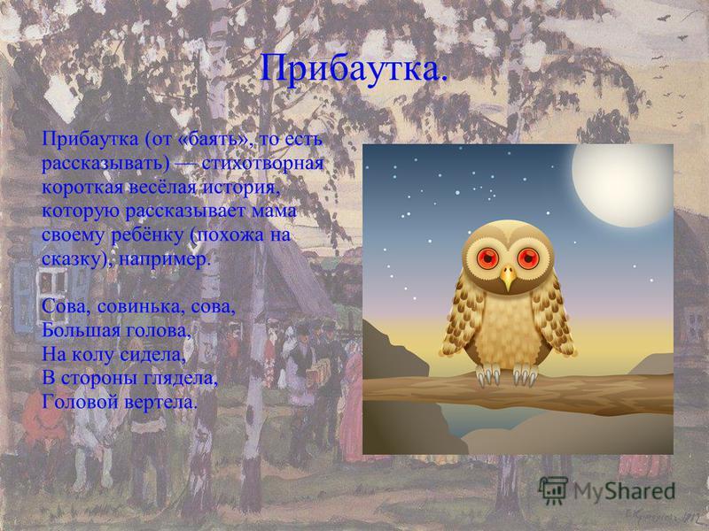 Прибаутка. Прибаутка (от «баять», то есть рассказывать) стихотворная короткая весёлая история, которую рассказывает мама своему ребёнку (похожа на сказку), например. Сова, совинька, сова, Большая голова, На колу сидела, В стороны глядела, Головой вер
