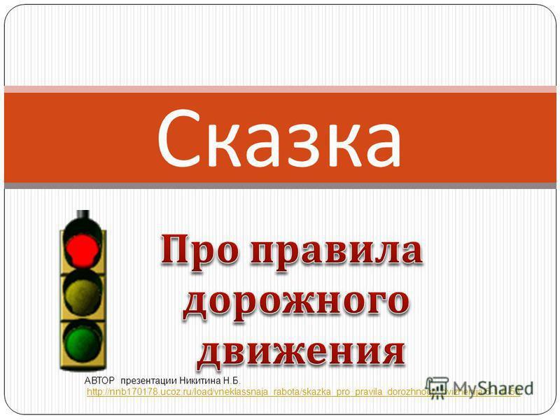 Сказка АВТОР презентации Никитина Н.Б. http://nnb170178.ucoz.ru/load/vneklassnaja_rabota/skazka_pro_pravila_dorozhnogo_dvizhenija/5-1-0-53