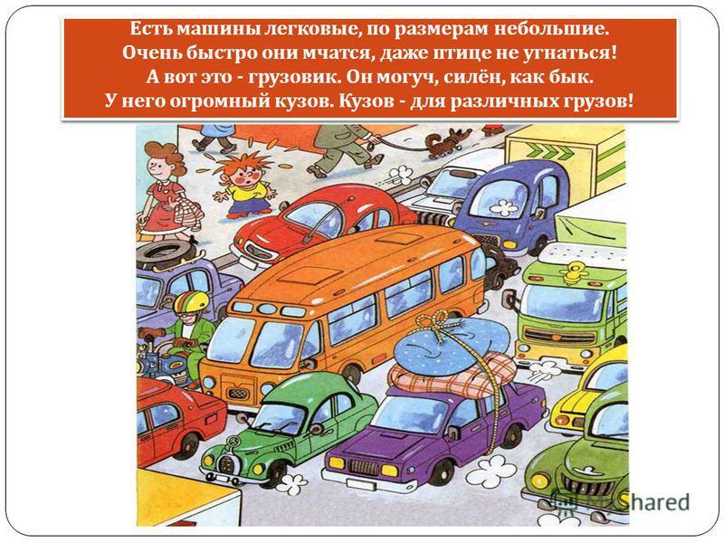Есть машины легковые, по размерам небольшие. Очень быстро они мчатся, даже птице не угнаться ! А вот это - грузовик. Он могуч, силён, как бык. У него огромный кузов. Кузов - для различных грузов !