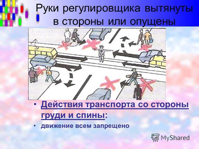 Руки регулировщика вытянуты в стороны или опущены Действия транспорта со стороны груди и спины: движение всем запрещено