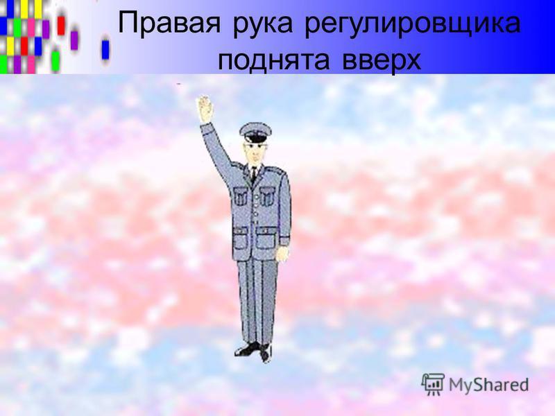 Правая рука регулировщика поднята вверх