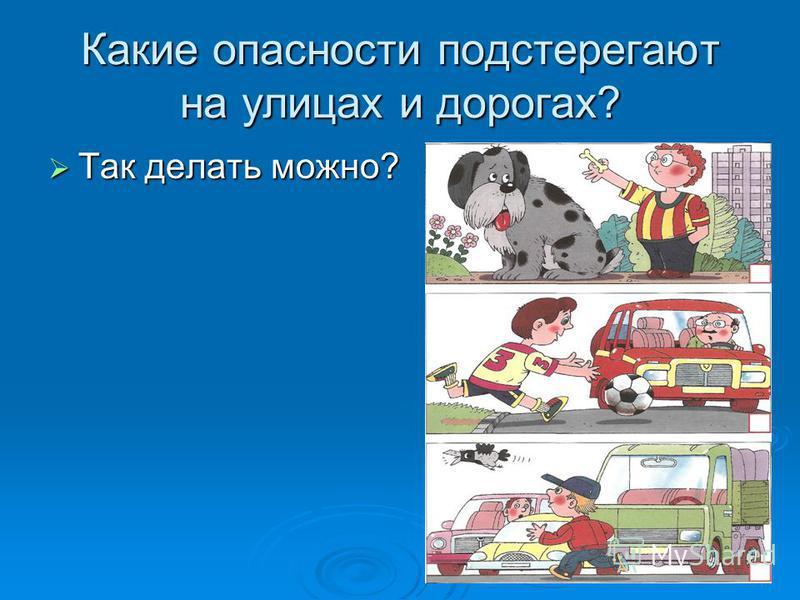 Какие опасности подстерегают на улицах и дорогах? Так делать можно? Так делать можно?