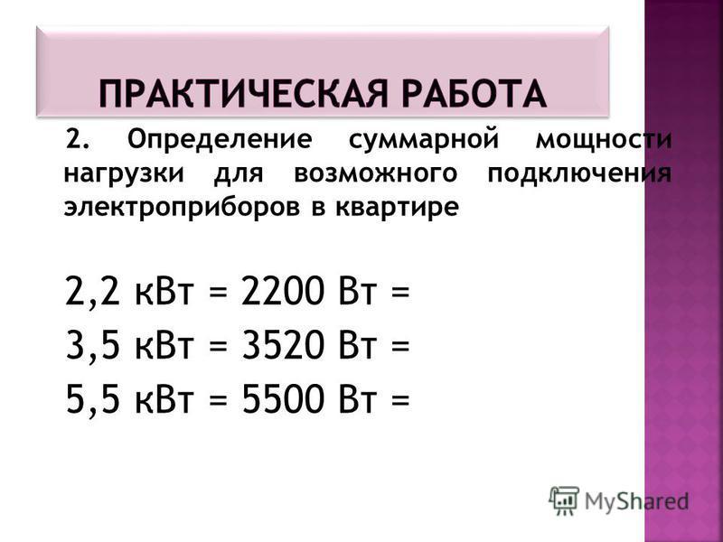 2. Определение суммарной мощности нагрузки для возможного подключения электроприборов в квартире 2,2 к Вт = 2200 Вт = 3,5 к Вт = 3520 Вт = 5,5 к Вт = 5500 Вт =