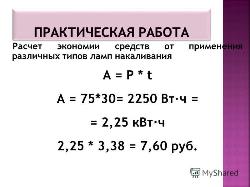 Расчет экономии средств от применения различных типов ламп накаливания А = Р * t А = 75*30= 2250 Вт·ч = = 2,25 к Вт·ч 2,25 * 3,38 = 7,60 руб.