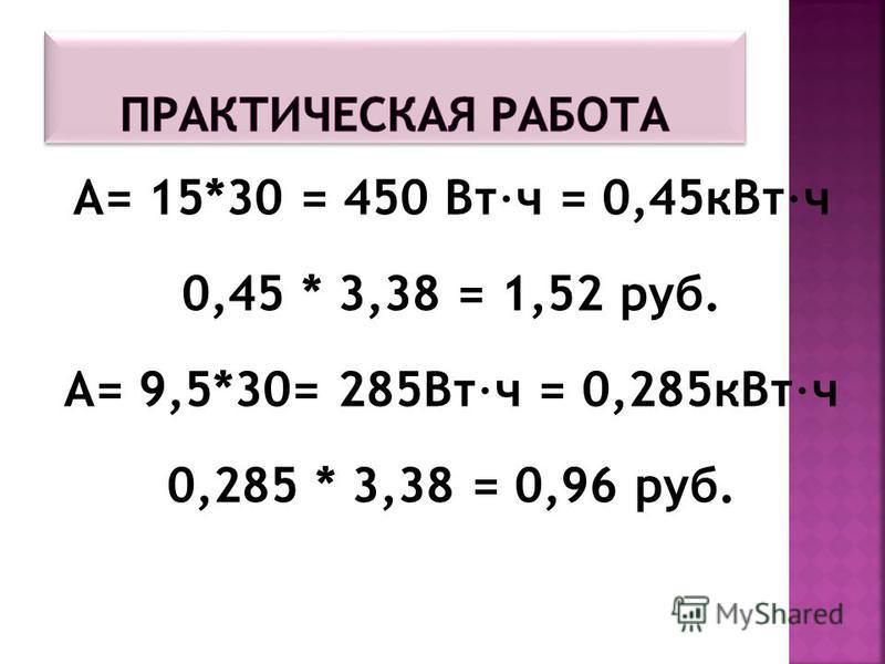 А= 15*30 = 450 Вт·ч = 0,45 к Вт·ч 0,45 * 3,38 = 1,52 руб. А= 9,5*30= 285Вт·ч = 0,285 к Вт·ч 0,285 * 3,38 = 0,96 руб.
