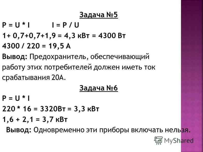 Задача 5 P = U * I I = Р / U 1+ 0,7+0,7+1,9 = 4,3 к Вт = 4300 Вт 4300 / 220 = 19,5 А Вывод: Предохранитель, обеспечивающий работу этих потребителей должен иметь ток срабатывания 20А. Задача 6 P = U * I 220 * 16 = 3320Вт = 3,3 к Вт 1,6 + 2,1 = 3,7 к В
