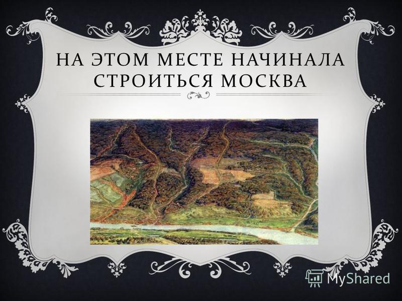 НА ЭТОМ МЕСТЕ НАЧИНАЛА СТРОИТЬСЯ МОСКВА