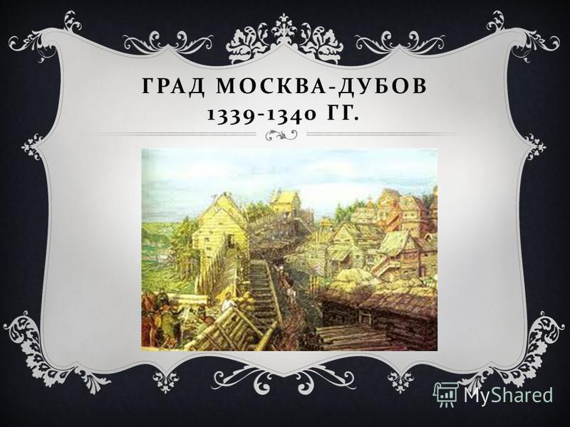 ГРАД МОСКВА - ДУБОВ 1339-1340 ГГ.