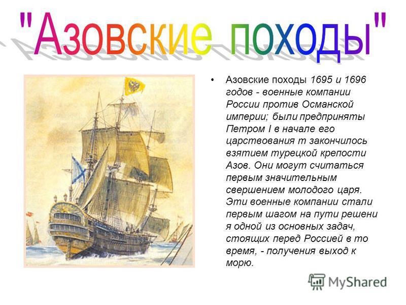 Азовские походы 1695 и 1696 годов - военные компании России против Османской империи; были предприняты Петром I в начале его царствования т закончилось взятием турецкой крепости Азов. Они могут считаться первым значительным свершением молодого царя.