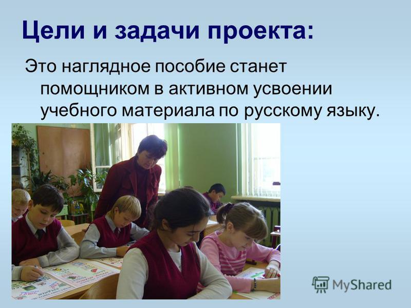 Цели и задачи проекта: Это наглядное пособие станет помощником в активном усвоении учебного материала по русскому языку.