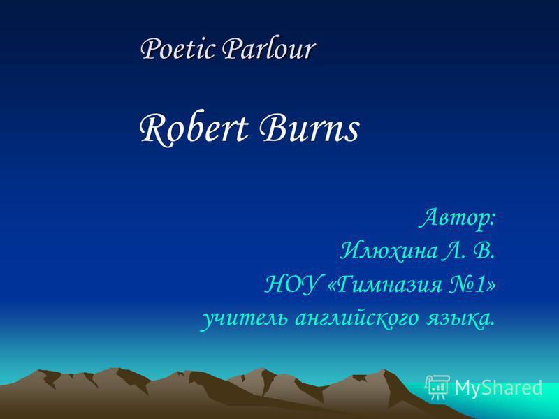 Robert Burns Poetic Parlour Poetic Parlour Автор: Илюхина Л. В. НОУ «Гимназия 1» учитель английского языка.