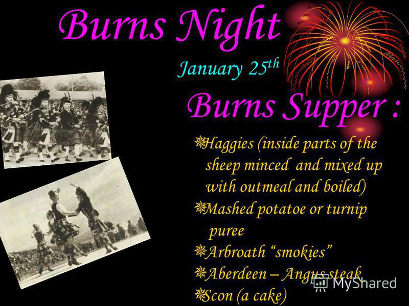 Burns Night January 25 th Burns Supper : Haggies (inside parts of the sheep minced and mixed up with outmeal and boiled) Mashed potatoe or turnip puree Arbroath smokies Aberdeen – Angus steak Scon (a cake)