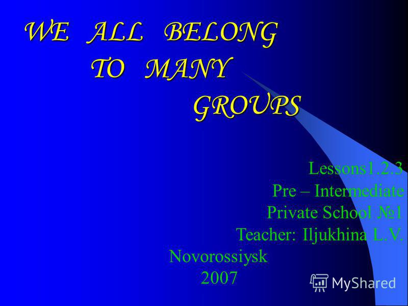 WE ALL BELONG TO MANY GROUPS GROUPS Lessons1.2.3 Pre – Intermediate Private School 1 Teacher: Iljukhina L.V. Novorossiysk 2007