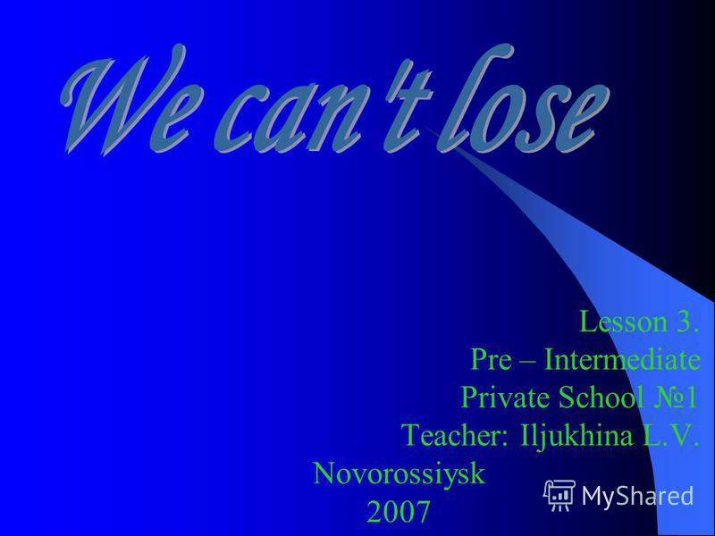 Lesson 3. Pre – Intermediate Private School 1 Teacher: Iljukhina L.V. Novorossiysk 2007