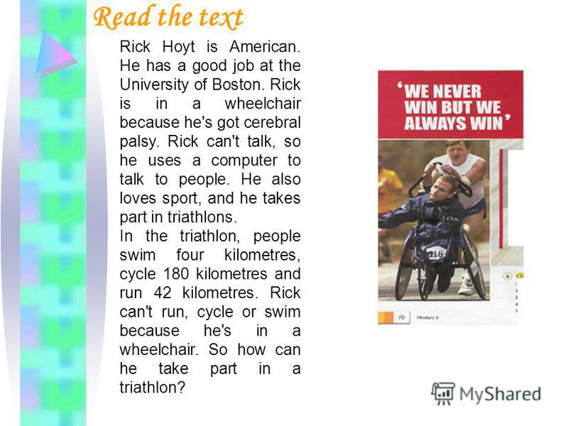Read the text Rick Hoyt is American. He has a good job at the University of Boston. Rick is in a wheelchair because he's got cerebral palsy. Rick can't talk, so he uses a computer to talk to people. He also loves sport, and he takes part in triathlon