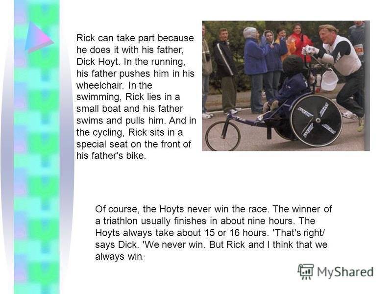 Rick can take part because he does it with his father, Dick Hoyt. In the running, his father pushes him in his wheelchair. In the swimming, Rick lies in a small boat and his father swims and pulls him. And in the cycling, Rick sits in a special seat