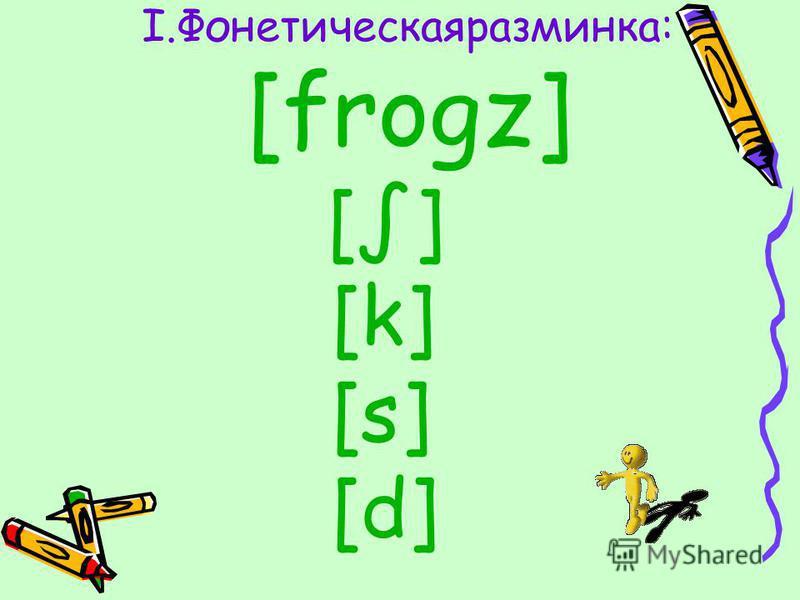 I.Фонетическаяразминка: [frogz] [] [k] [s] [d]
