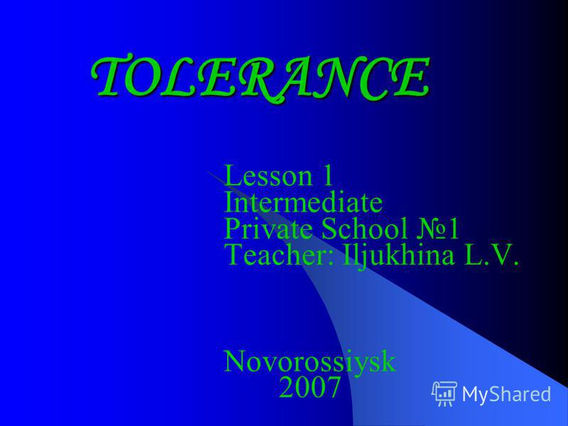 TOLERANCE Lesson 1 Intermediate Private School 1 Teacher: Iljukhina L.V. Novorossiysk 2007