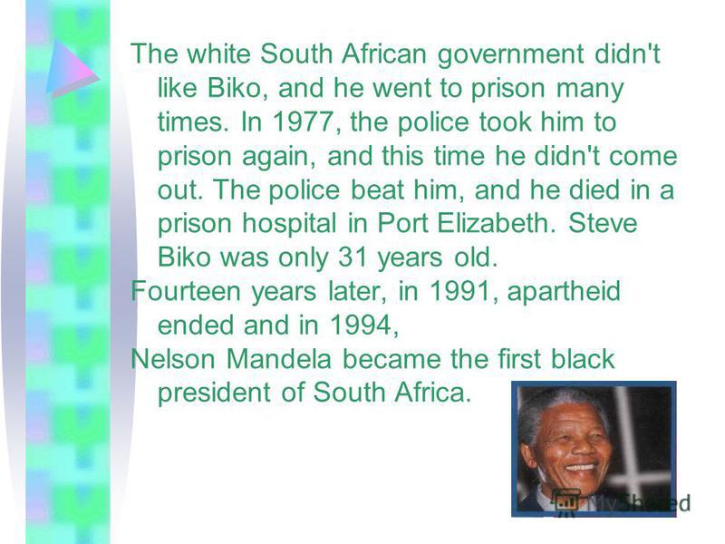 The white South African government didn't like Biko, and he went to prison many times. In 1977, the police took him to prison again, and this time he didn't come out. The police beat him, and he died in a prison hospital in Port Elizabeth. Steve Biko