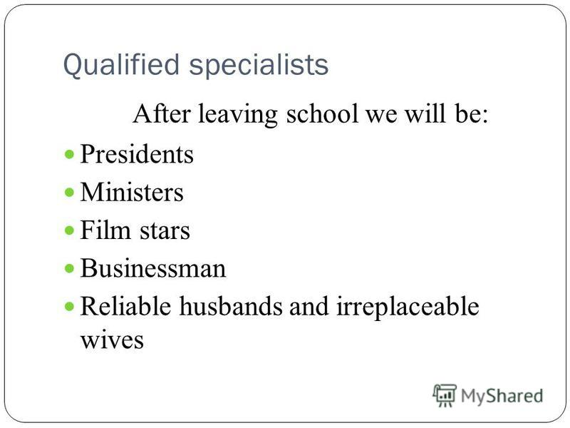 Qualified specialists After leaving school we will be: Presidents Ministers Film stars Businessman Reliable husbands and irreplaceable wives