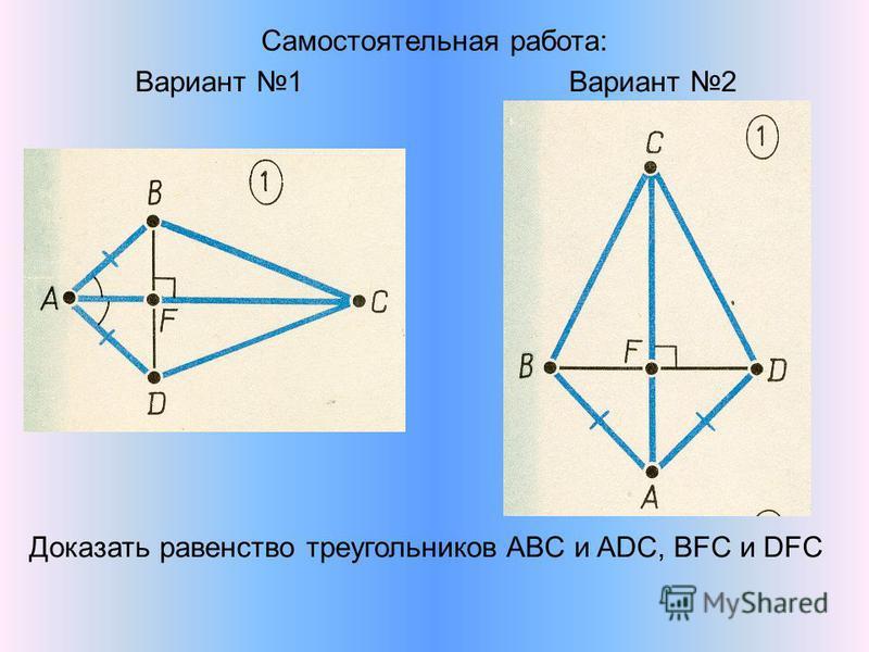Самостоятельная работа: Вариант 1Вариант 2 Доказать равенство треугольников ABC и ADC, BFC и DFC
