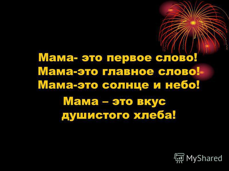 Мама- это первое слово! Мама-это главное слово! Мама-это солнце и небо! Мама – это вкус душистого хлеба!
