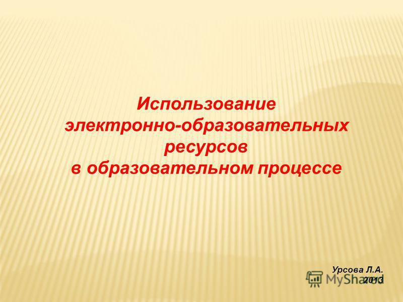 Использование электронно-образовательных ресурсов в образовательном процессе Урсова Л.А. 2013