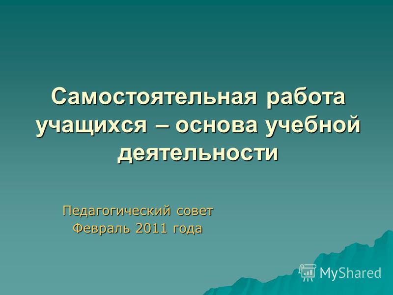 Самостоятельная работа учащихся – основа учебной деятельности Педагогический совет Февраль 2011 года
