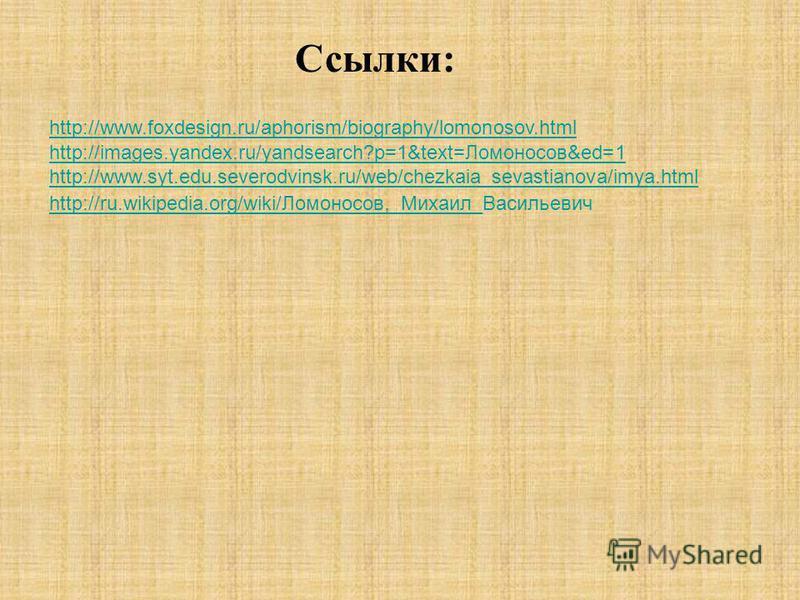 http://www.foxdesign.ru/aphorism/biography/lomonosov.html Ссылки: http://images.yandex.ru/yandsearch?p=1&text=Ломоносов&ed=1 http://www.syt.edu.severodvinsk.ru/web/chezkaia_sevastianova/imya.html http://ru.wikipedia.org/wiki/Ломоносов,_Михаил_http://