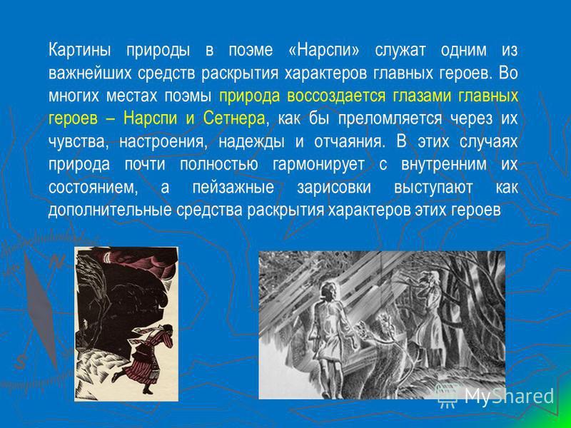 Картины природы в поэме «Нарспи» служат одним из важнейших средств раскрытия характеров главных героев. Во многих местах поэмы природа воссоздается глазами главных героев – Нарспи и Сетнера, как бы преломляется через их чувства, настроения, надежды и