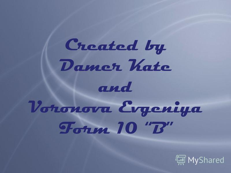 Created by Damer Kate and Voronova Evgeniya Form 10 B