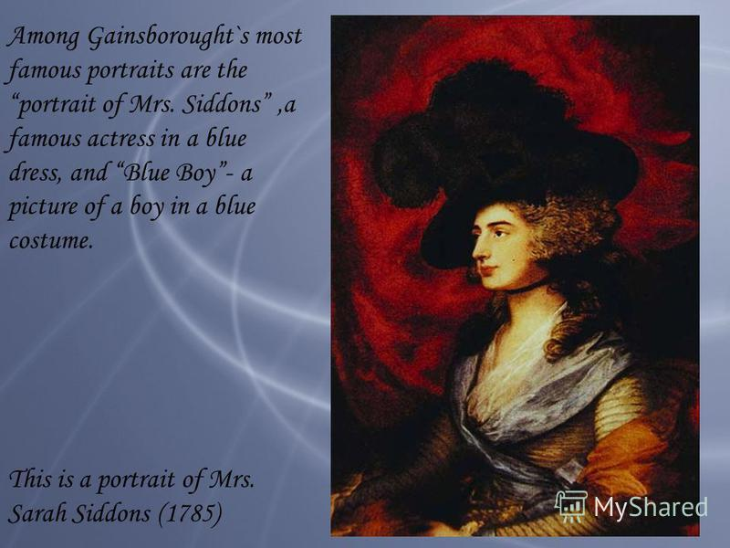 Among Gainsborought`s most famous portraits are the portrait of Mrs. Siddons,a famous actress in a blue dress, and Blue Boy- a picture of a boy in a blue costume. This is a portrait of Mrs. Sarah Siddons (1785)