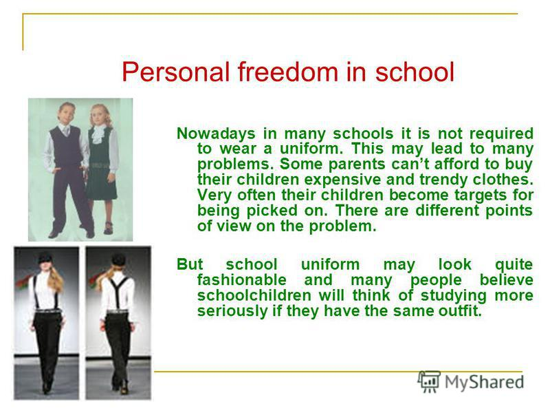 Personal freedom in school Nowadays in many schools it is not required to wear a uniform. This may lead to many problems. Some parents cant afford to buy their children expensive and trendy clothes. Very often their children become targets for being