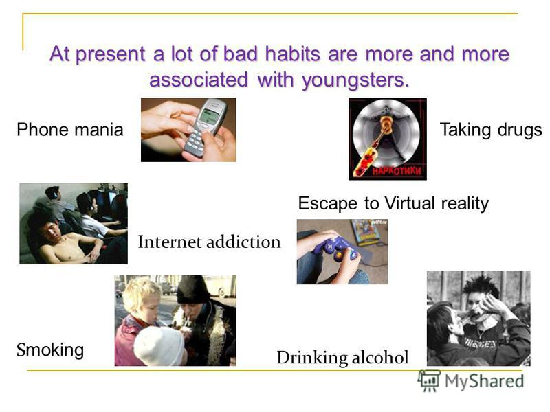 Phone mania Escape to Virtual reality Internet addiction S moking Drinking alcohol At present a lot of bad habits are more and more associated with youngsters. Taking drugs