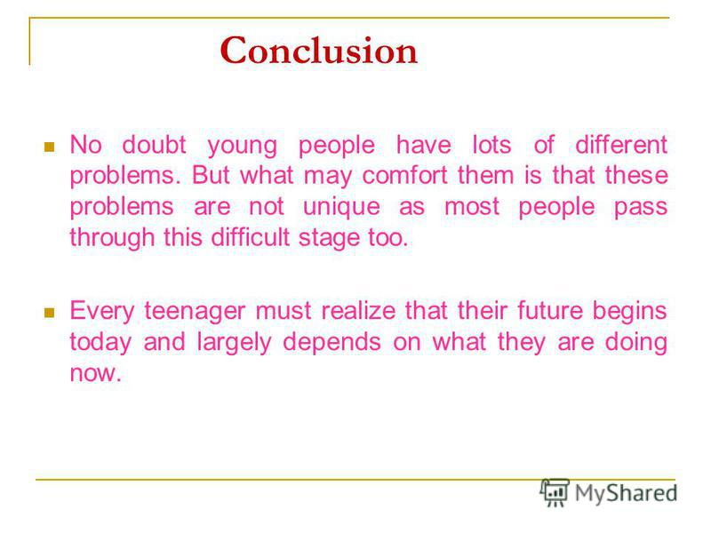 Conclusion No doubt young people have lots of different problems. But what may comfort them is that these problems are not unique as most people pass through this difficult stage too. Every teenager must realize that their future begins today and lar